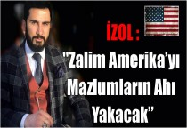 """İZOL :""""Zalim Amerika'yı Mazlumların Ahı Yakacak"""""""