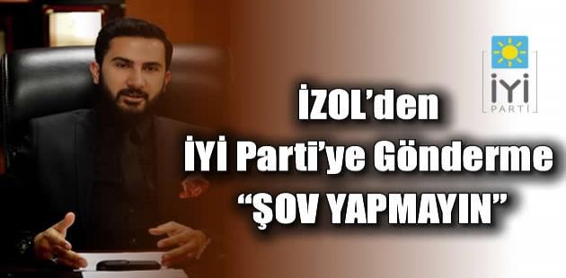 """İZOL'den İYİ Parti'ye Gönderme """"ŞOV YAPMAYIN"""""""